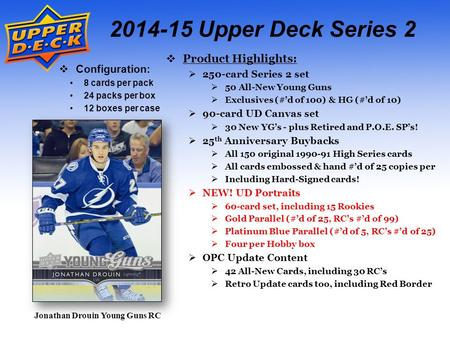 2014-15 Upper Deck Series 2  Configuration: 8 cards per pack 24 packs per box 12 boxes per case  Product Highlights:  250-card Series 2 set  50 All-New.