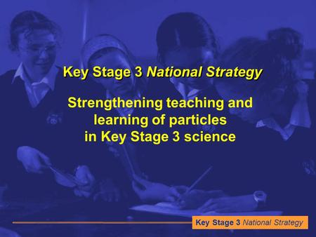 Key Stage 3 National Strategy Strengthening teaching and learning of particles in Key Stage 3 science.