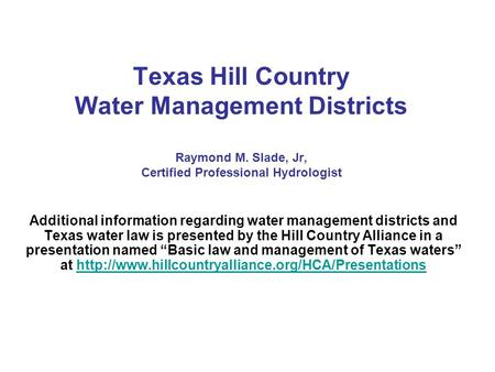 Texas Hill Country Water Management Districts Raymond M. Slade, Jr, Certified Professional Hydrologist Additional information regarding water management.