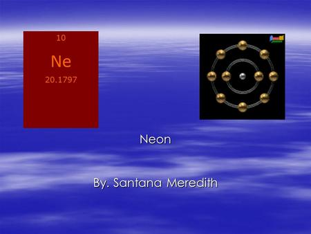 Neon By. Santana Meredith 10 Ne 20.1797. uses and properties of neon  Neon is used in making advertising signs  Used to make high-voltage indicators,