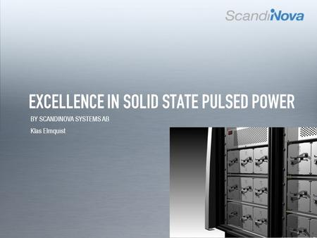 NEXT EXCELLENCE IN SOLID STATE PULSED POWER BY SCANDINOVA SYSTEMS AB Klas Elmquist.