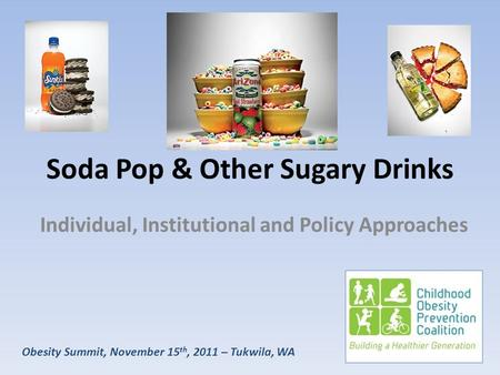 Obesity Summit, November 15 th, 2011 – Tukwila, WA Soda Pop & Other Sugary Drinks Individual, Institutional and Policy Approaches.