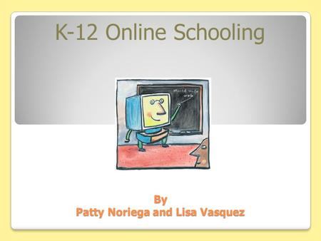 By Patty Noriega and Lisa Vasquez K-12 Online Schooling.