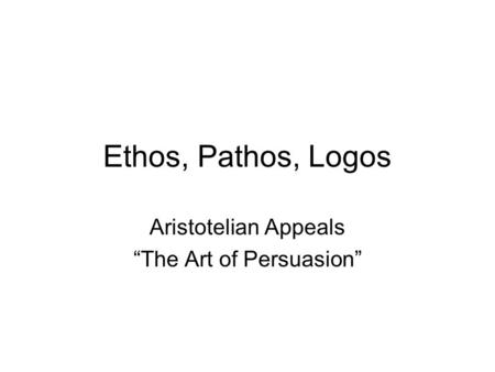 "Ethos, Pathos, Logos Aristotelian Appeals ""The Art of Persuasion"""