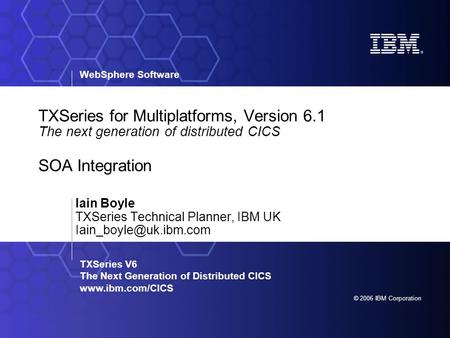 WebSphere Software © 2006 IBM Corporation TXSeries V6 The Next Generation of Distributed CICS www.ibm.com/CICS TXSeries for Multiplatforms, Version 6.1.