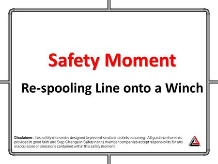 Safety Moment Re-spooling Line onto a Winch Disclaimer: this safety moment is designed to prevent similar incidents occurring. All guidance herein is provided.