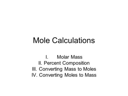 Mole Calculations I.Molar Mass II. Percent Composition III. Converting Mass to Moles IV. Converting Moles to Mass.