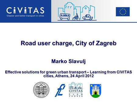 Road user charge, City of Zagreb Marko Slavulj Effective solutions for green urban transport – Learning from CIVITAS cities, Athens, 24 April 2012.