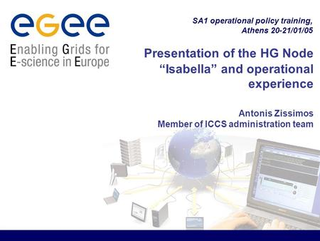 "SA1 operational policy training, Athens 20-21/01/05 Presentation of the HG Node ""Isabella"" and operational experience Antonis Zissimos Member of ICCS administration."