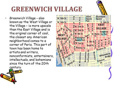 Greenwich Village - also known as the West Village or the Village - is more upscale than the East Village and is the original corner of cool, the closest.