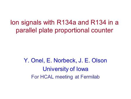 Ion signals with R134a and R134 in a parallel plate proportional counter Y. Onel, E. Norbeck, J. E. Olson University of Iowa For HCAL meeting at Fermilab.