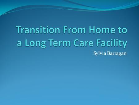 Sylvia Barragan. Types of Long Term Health facilities There are different types of long-term care facilities. The type of care a resident needs will determine.