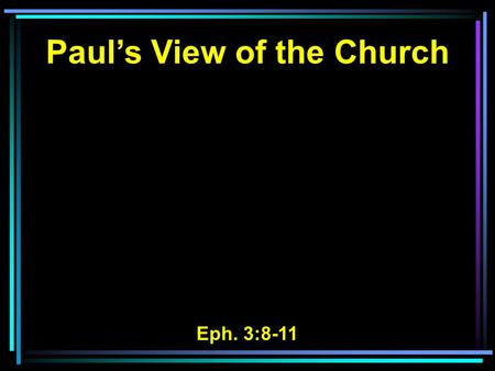 Paul's View of the Church Eph. 3:8-11. 8 To me, who am less than the least of all the saints, this grace was given, that I should preach among the Gentiles.