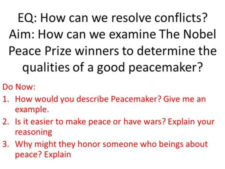 EQ: How can we resolve conflicts? Aim: How can we examine The Nobel Peace Prize winners to determine the qualities of a good peacemaker? Do Now: 1.How.