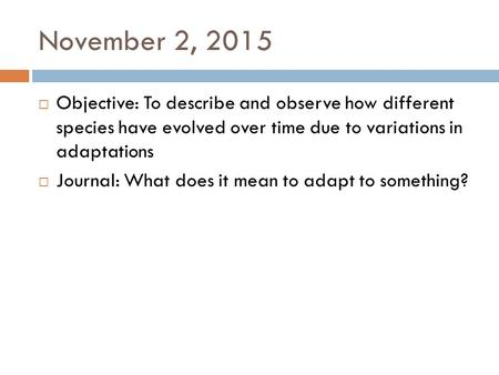 November 2, 2015  Objective: To describe and observe how different species have evolved over time due to variations in adaptations  Journal: What does.