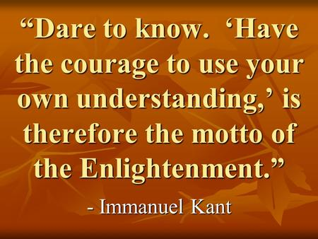 """Dare to know. 'Have the courage to use your own understanding,' is therefore the motto of the Enlightenment."" - Immanuel Kant."