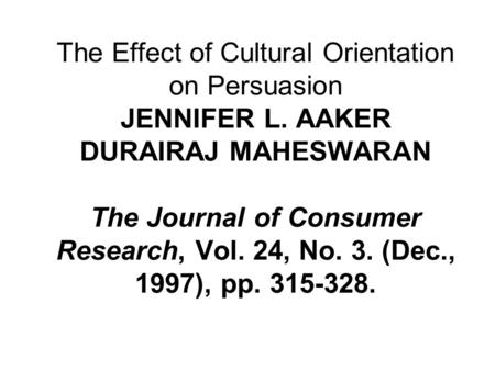 The Effect of Cultural Orientation on Persuasion JENNIFER L. AAKER DURAIRAJ MAHESWARAN The Journal of Consumer Research, Vol. 24, No. 3. (Dec., 1997),