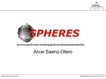 Space Systems LaboratoryMassachusetts Institute of Technology SPHERES Alvar Saenz-Otero Synchronized Position Hold Engage Reorient Experimental Satellites.