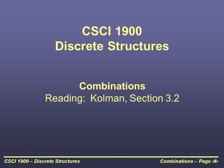 Combinations – Page 1CSCI 1900 – Discrete Structures CSCI 1900 Discrete Structures Combinations Reading: Kolman, Section 3.2.
