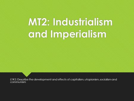 MT2: Industrialism and Imperialism LT#2: Describe the development and effects of capitalism, utopianism, socialism and communism.