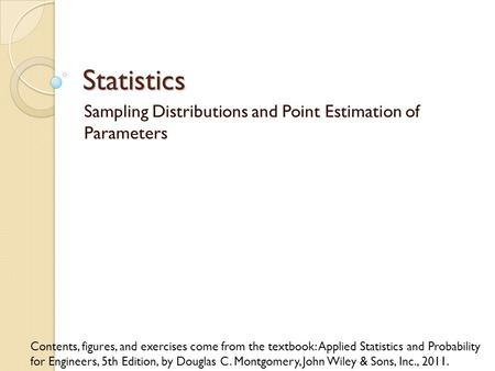 Statistics Sampling Distributions and Point Estimation of Parameters Contents, figures, and exercises come from the textbook: Applied Statistics and Probability.