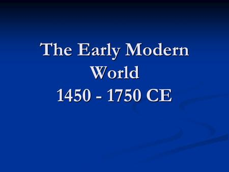 The Early Modern World 1450 - 1750 CE. Review of the 9,000 years we've studied! Foundations (8000 – 600bce) Foundations (8000 – 600bce) Classical (600bce.