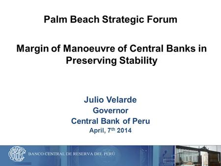 Margin of Manoeuvre of Central Banks in Preserving Stability Julio Velarde Governor Central Bank of Peru April, 7 th 2014 Palm Beach Strategic Forum.