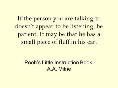 If the person you are talking to doesn't appear to be listening, be patient. It may be that he has a small piece of fluff in his ear. Pooh's Little Instruction.