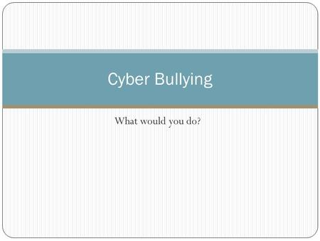 What would you do? Cyber Bullying. Directions: This PowerPoint contains scenarios in which you will have to think about the appropriate way to behave.