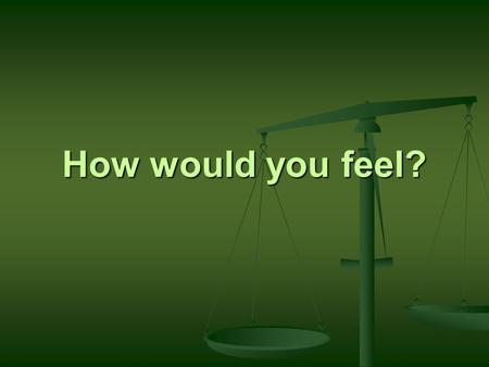 How would you feel?. How would you feel? Journal #4 After watching the video, what is your initial reaction? Explain fully why you think you reacted.