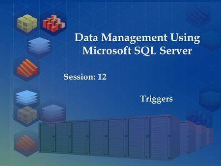 SQL Server 2012 Session: 1 Session: 12 Triggers Data Management Using Microsoft SQL Server.