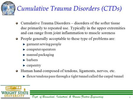Dept. of Biomedical, Industrial, & Human Factors Engineering 1 Cumulative Trauma Disorders (CTDs) Cumulative Trauma Disorders – disorders of the softer.