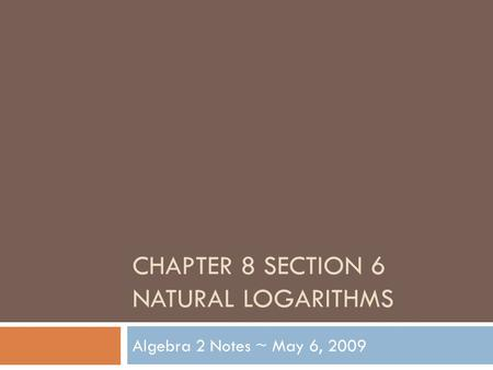 CHAPTER 8 SECTION 6 NATURAL LOGARITHMS Algebra 2 Notes ~ May 6, 2009.
