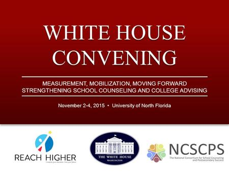 WHITE HOUSE CONVENING November 2-4, 2015 University of North Florida MEASUREMENT, MOBILIZATION, MOVING FORWARD STRENGTHENING SCHOOL COUNSELING AND COLLEGE.