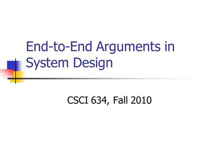 End-to-End Arguments in System Design CSCI 634, Fall 2010.