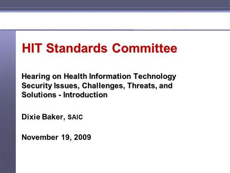 1 HIT Standards Committee Hearing on Health Information Technology Security Issues, Challenges, Threats, and Solutions - Introduction Dixie Baker, SAIC.