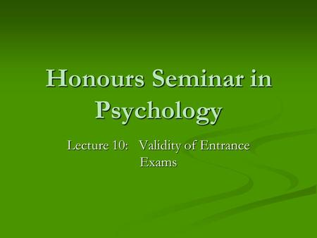 Honours Seminar in Psychology Lecture 10: Validity of Entrance Exams.