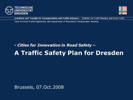 "- Cities for Innovation in Road Safety – A Traffic Safety Plan for Dresden ""Friedrich List"" Faculty for Transportation and Traffic Sciences, Institute."