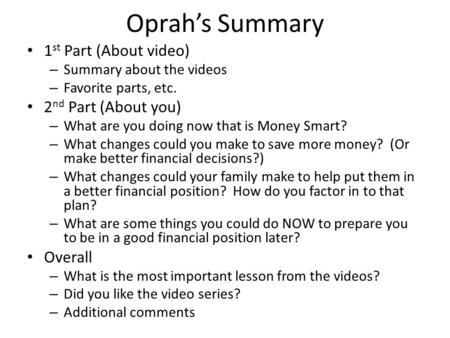 Oprah's Summary 1 st Part (About video) – Summary about the videos – Favorite parts, etc. 2 nd Part (About you) – What are you doing now that is Money.