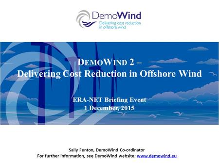D EMO W IND 2 – Delivering Cost Reduction in Offshore Wind ERA-NET Briefing Event 1 December, 2015 Sally Fenton, DemoWind Co-ordinator For further information,