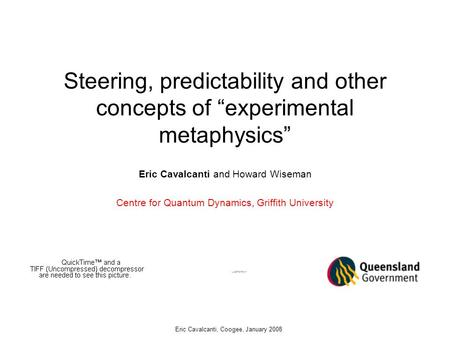 "Steering, predictability and other concepts of ""experimental metaphysics"" Eric Cavalcanti and Howard Wiseman Centre for Quantum Dynamics, Griffith University."