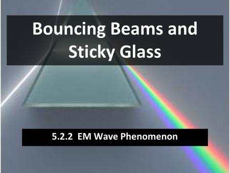 Bouncing Beams and Sticky Glass 5.2.2 EM Wave Phenomenon.