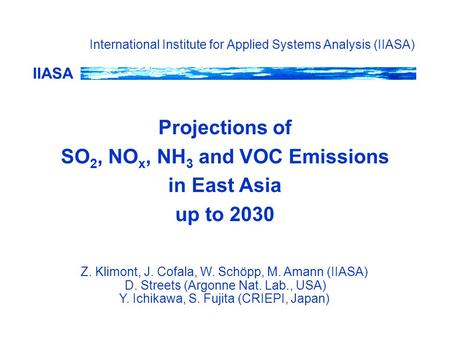 IIASA Projections of SO 2, NO x, NH 3 and VOC Emissions in East Asia up to 2030 International Institute for Applied Systems Analysis (IIASA) Z. Klimont,