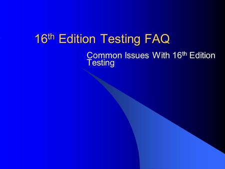 16 th Edition Testing FAQ Common Issues With 16 th Edition Testing.
