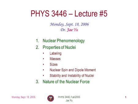 Monday, Sept. 18, 2006PHYS 3446, Fall 2006 Jae Yu 1 PHYS 3446 – Lecture #5 Monday, Sept. 18, 2006 Dr. Jae Yu 1.Nuclear Phenomenology 2.Properties of Nuclei.