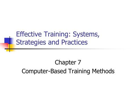 Effective Training: Systems, Strategies and Practices Chapter 7 Computer-Based Training Methods.