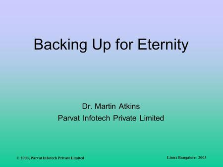 © 2003, Parvat Infotech Private Limited Linux Bangalore / 2003 Backing Up for Eternity Dr. Martin Atkins Parvat Infotech Private Limited.
