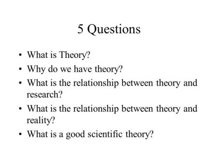 5 Questions What is Theory? Why do we have theory? What is the relationship between theory and research? What is the relationship between theory and reality?