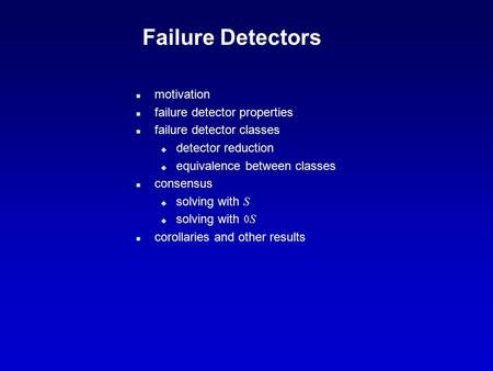 Failure Detectors n motivation n failure detector properties n failure detector classes u detector reduction u equivalence between classes n consensus.