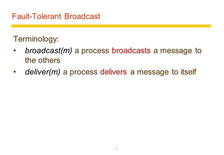 Fault-Tolerant Broadcast Terminology: broadcast(m) a process broadcasts a message to the others deliver(m) a process delivers a message to itself 1.